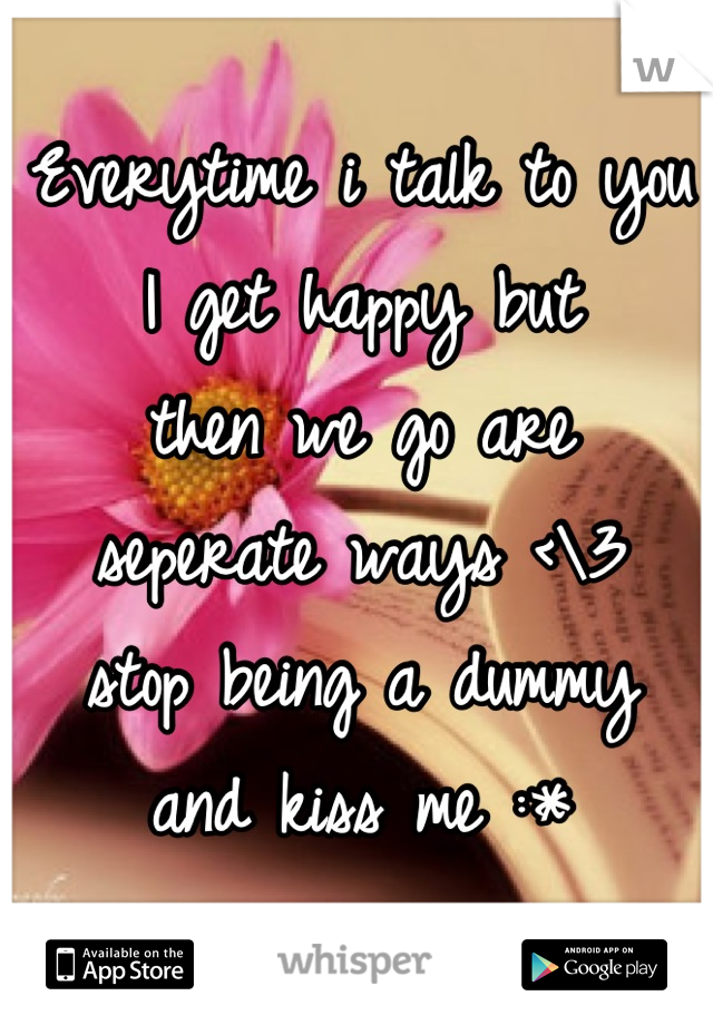 Everytime i talk to you  I get happy but  then we go are  seperate ways <\3  stop being a dummy  and kiss me :*