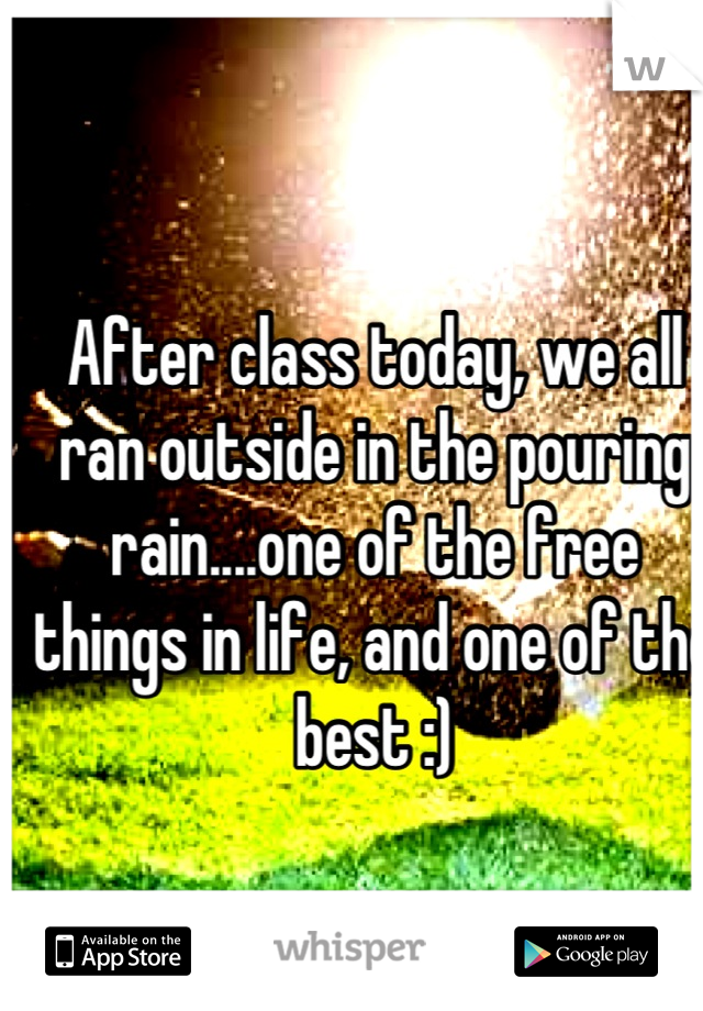 After class today, we all ran outside in the pouring rain....one of the free things in life, and one of the best :)