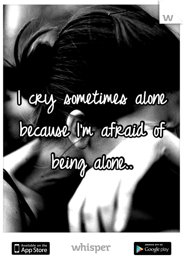 I cry sometimes alone because I'm afraid of being alone..