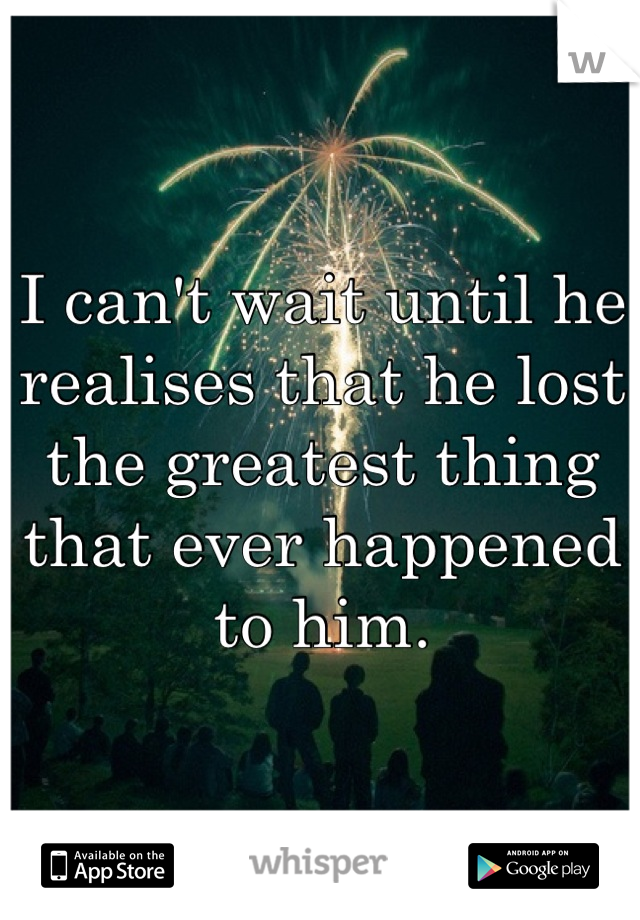 I can't wait until he realises that he lost the greatest thing that ever happened to him.