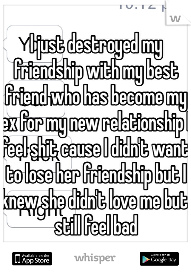 I just destroyed my friendship with my best friend who has become my ex for my new relationship I feel shit cause I didn't want to lose her friendship but I knew she didn't love me but still feel bad