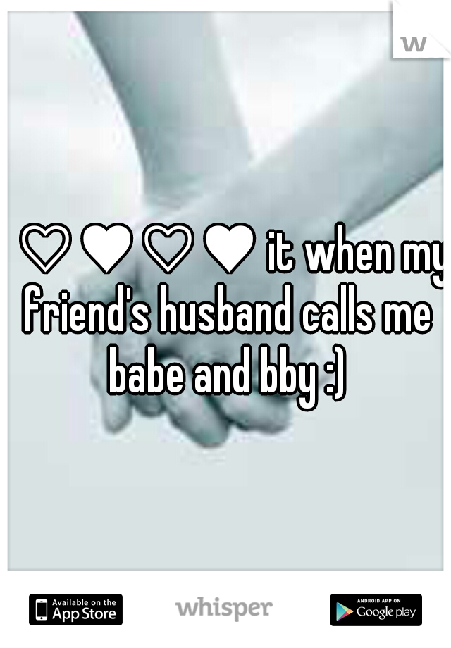 I ♡♥♡♥ it when my friend's husband calls me babe and bby :)