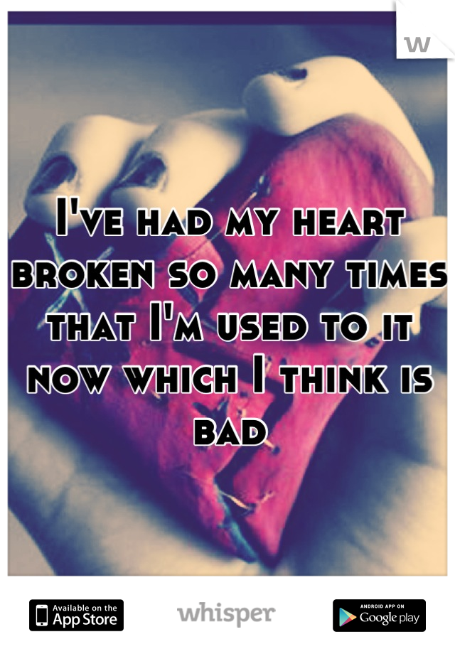I've had my heart broken so many times that I'm used to it now which I think is bad