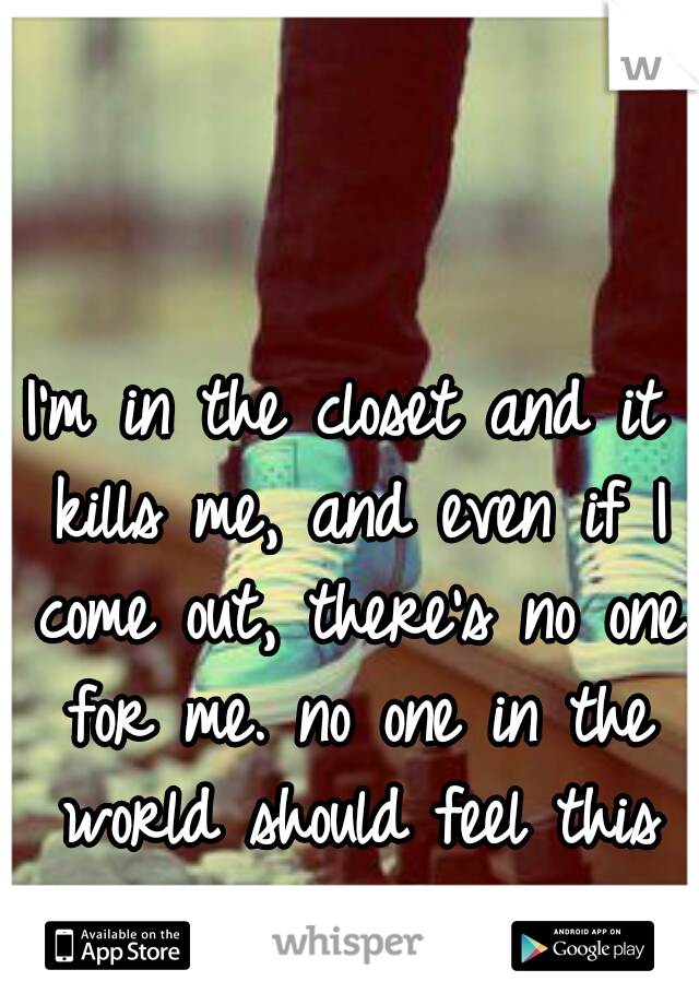 I'm in the closet and it kills me, and even if I come out, there's no one for me. no one in the world should feel this lonely.