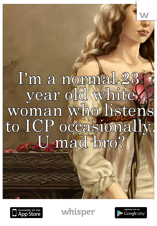 I'm a normal 23 year old white woman who listens to ICP occasionally. U mad bro?