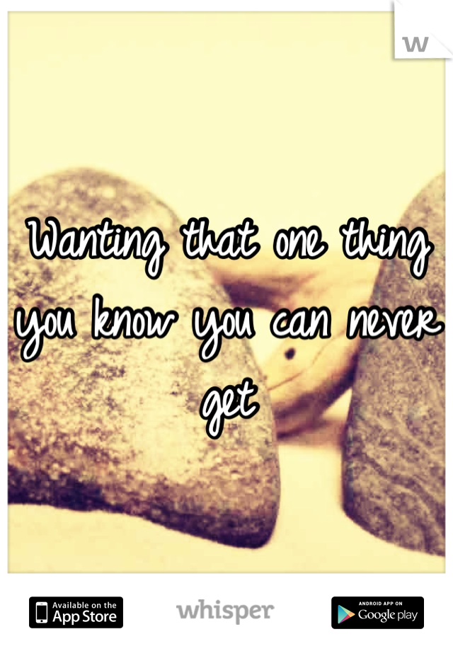 Wanting that one thing you know you can never get