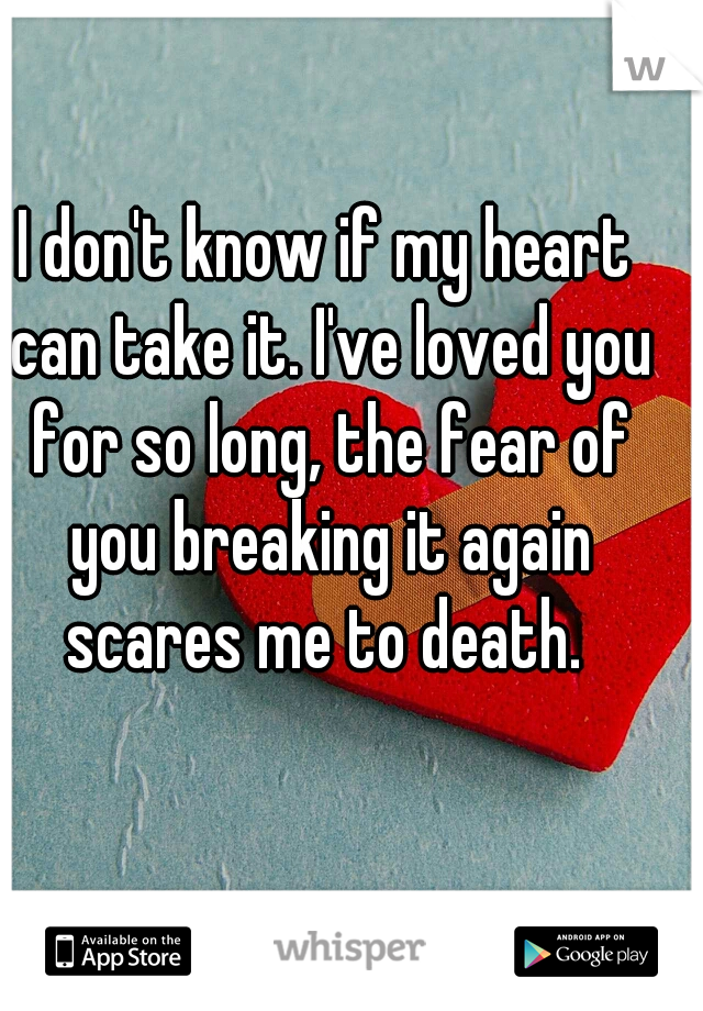 I don't know if my heart can take it. I've loved you for so long, the fear of you breaking it again scares me to death.