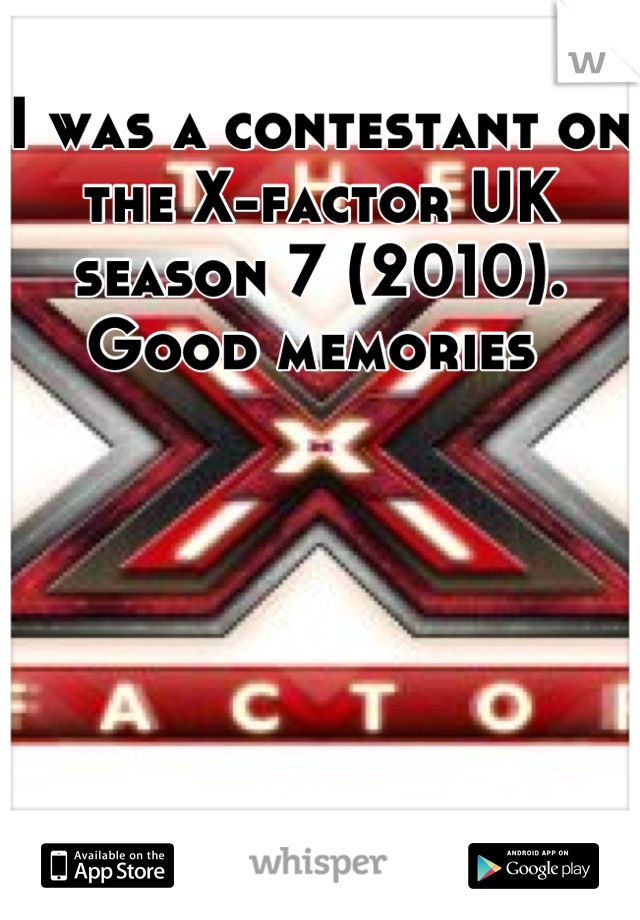 I was a contestant on the X-factor UK season 7 (2010). Good memories