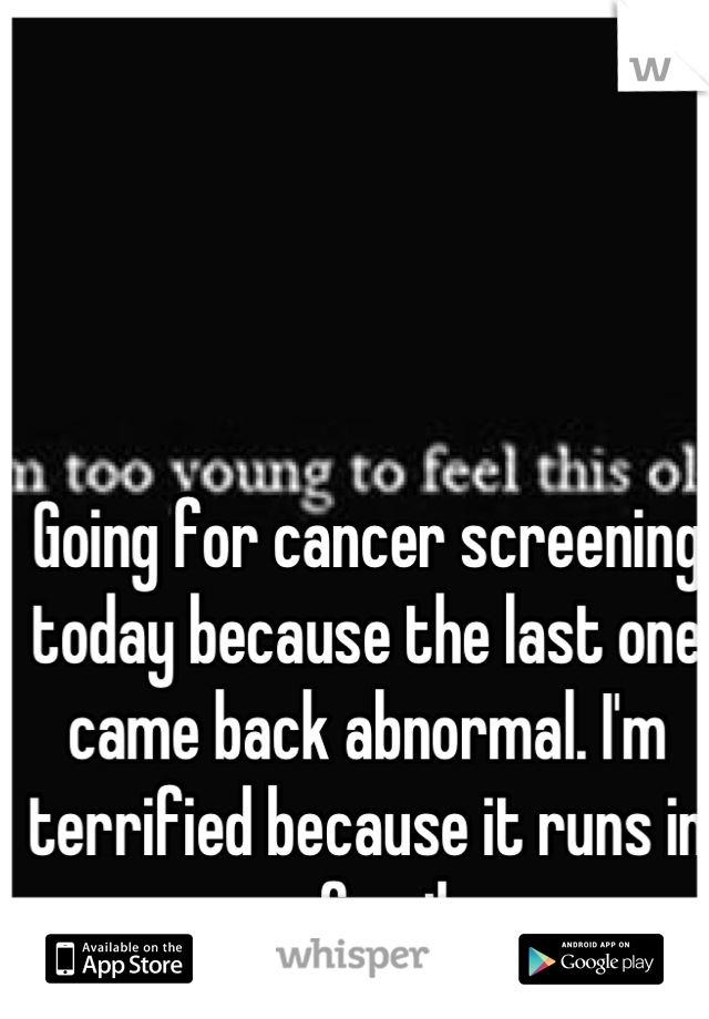 Going for cancer screening today because the last one came back abnormal. I'm terrified because it runs in my family.