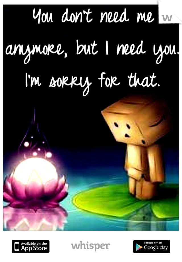 You don't need me anymore, but I need you.                                                            I'm sorry for that.