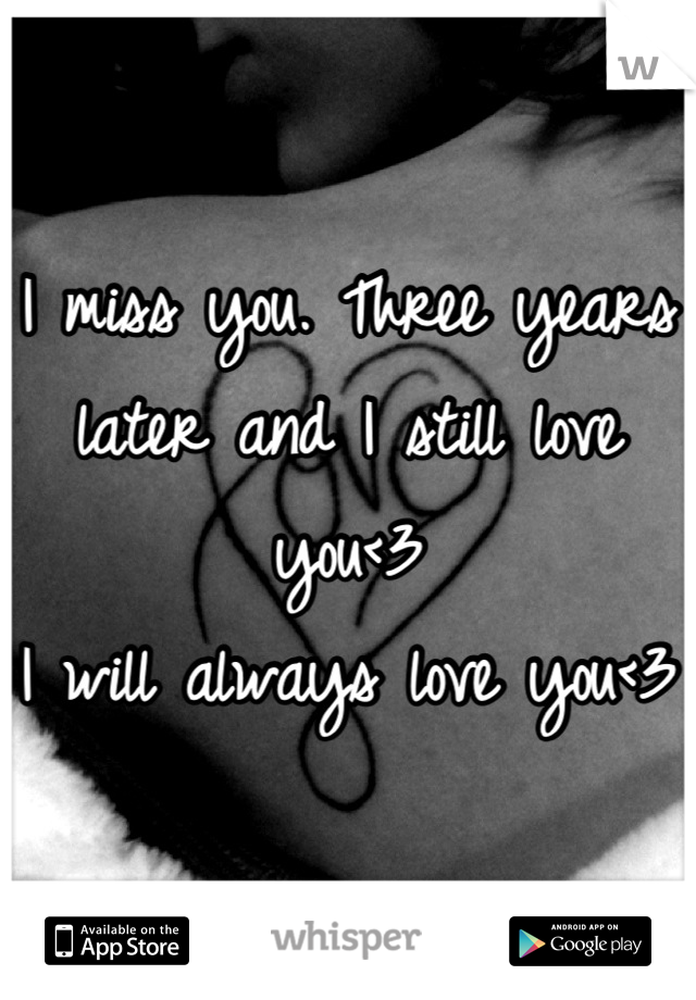 I miss you. Three years later and I still love you<3  I will always love you<3