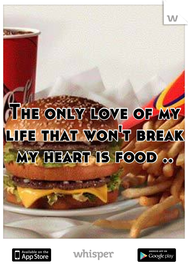 The only love of my life that won't break my heart is food ..