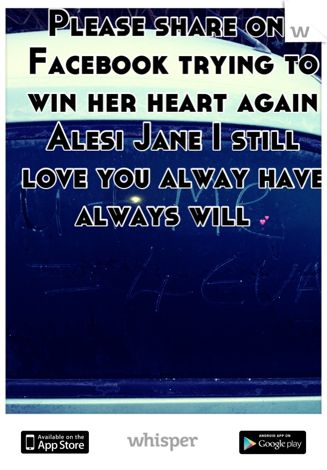 Please share one Facebook trying to win her heart again  Alesi Jane I still love you alway have always will 💕