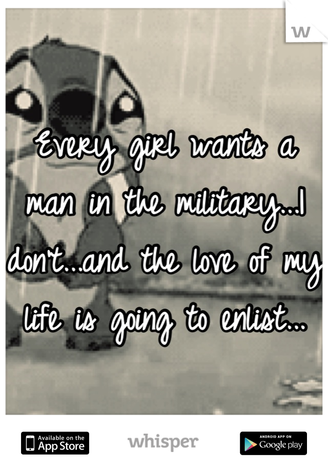 Every girl wants a man in the military...I don't...and the love of my life is going to enlist...