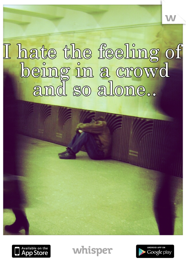 I hate the feeling of being in a crowd and so alone..
