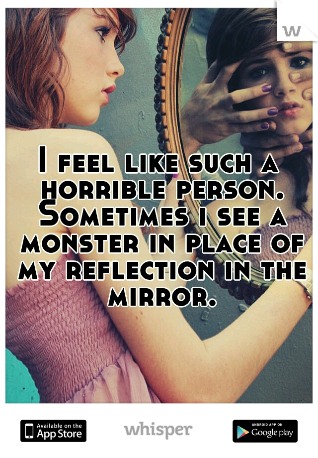 I feel like such a horrible person. Sometimes i see a monster in place of my reflection in the mirror.