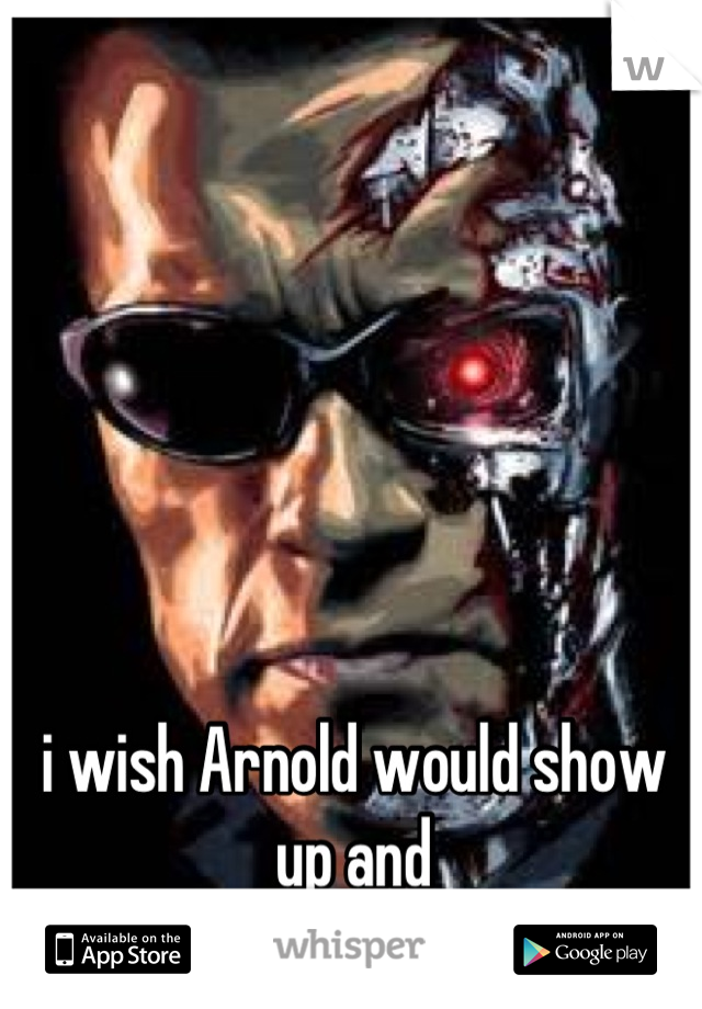 i wish Arnold would show up and  Terminate you