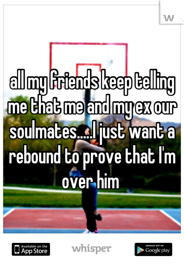 all my friends keep telling me that me and my ex our soulmates.....I just want a rebound to prove that I'm over him