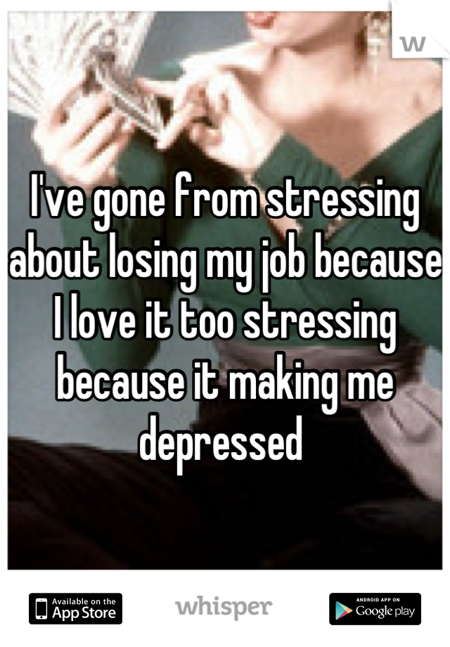 I've gone from stressing about losing my job because I love it too stressing because it making me depressed