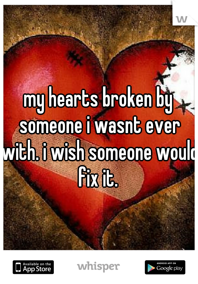 my hearts broken by someone i wasnt ever with. i wish someone would fix it.