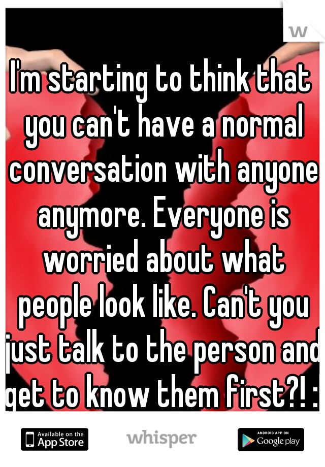 I'm starting to think that you can't have a normal conversation with anyone anymore. Everyone is worried about what people look like. Can't you just talk to the person and get to know them first?! :|