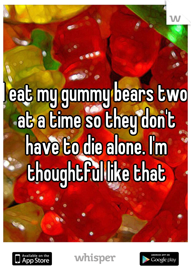 I eat my gummy bears two at a time so they don't have to die alone. I'm thoughtful like that