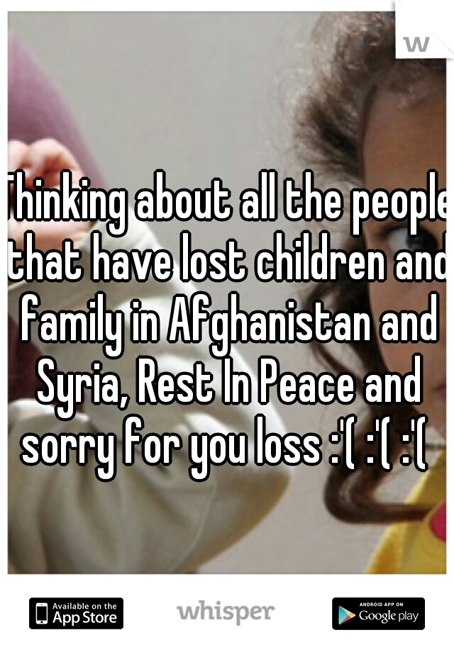 Thinking about all the people that have lost children and family in Afghanistan and Syria, Rest In Peace and sorry for you loss :'( :'( :'(
