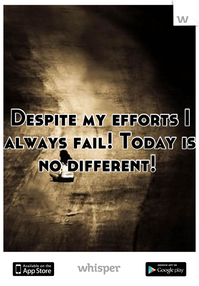 Despite my efforts I always fail! Today is no different!