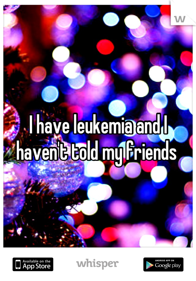 I have leukemia and I haven't told my friends