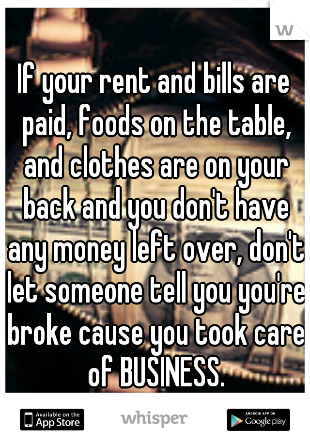 If your rent and bills are paid, foods on the table, and clothes are on your back and you don't have any money left over, don't let someone tell you you're broke cause you took care of BUSINESS.
