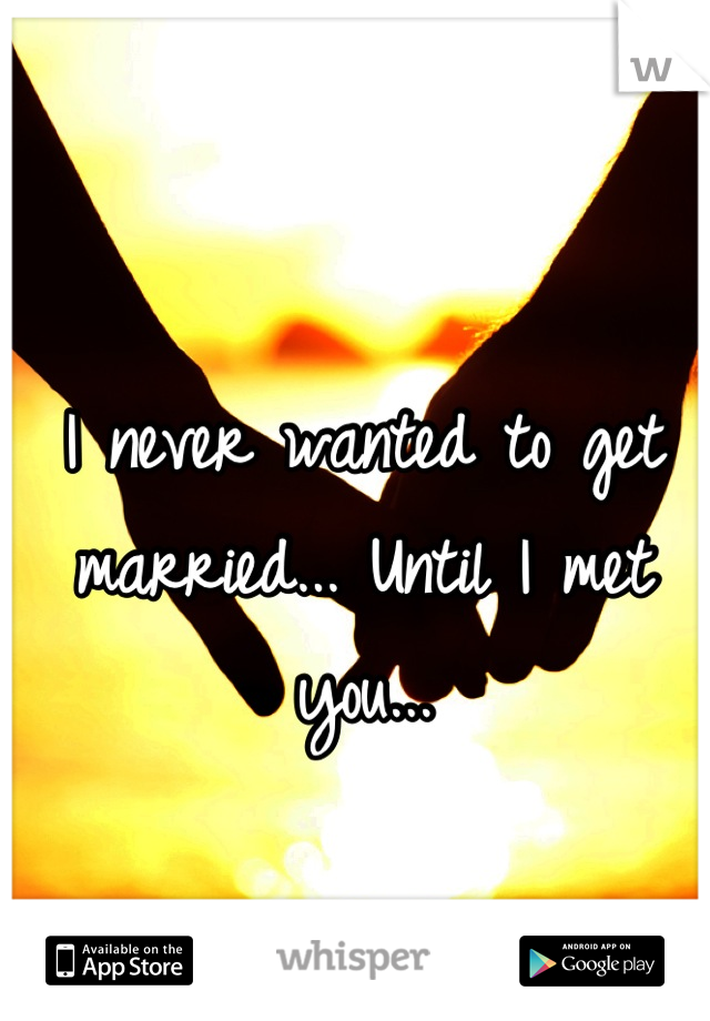 I never wanted to get married... Until I met you...