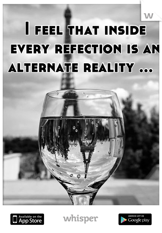 I feel that inside every refection is an alternate reality ...