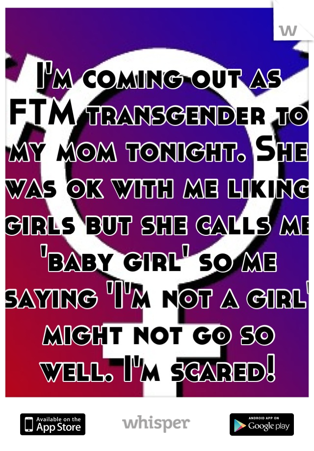 I'm coming out as FTM transgender to my mom tonight. She was ok with me liking girls but she calls me 'baby girl' so me saying 'I'm not a girl' might not go so well. I'm scared!