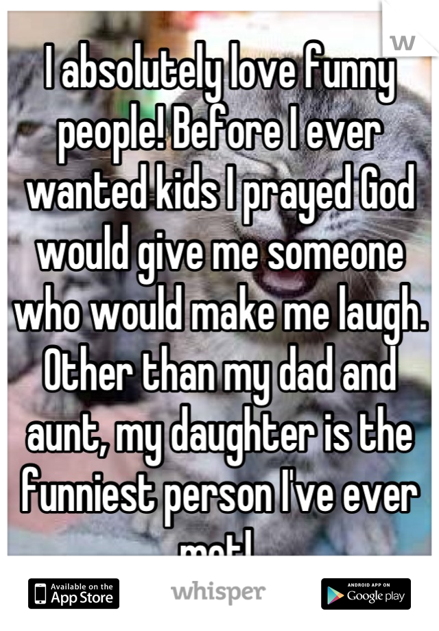 I absolutely love funny people! Before I ever wanted kids I prayed God would give me someone who would make me laugh. Other than my dad and aunt, my daughter is the funniest person I've ever met!
