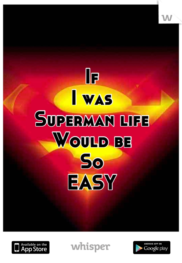 If I was Superman life Would be So EASY