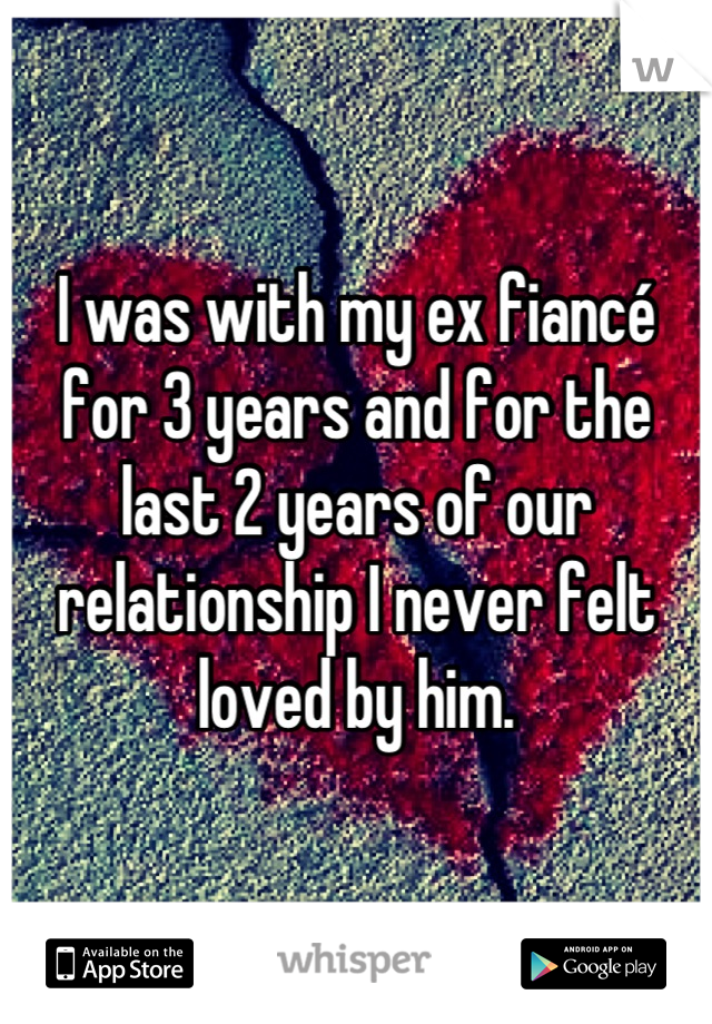 I was with my ex fiancé for 3 years and for the last 2 years of our relationship I never felt loved by him.