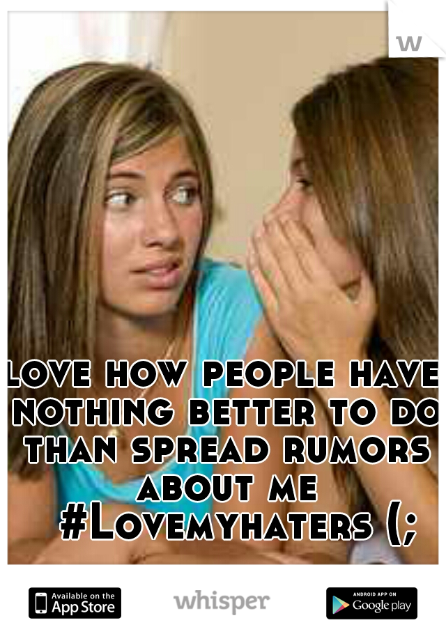 love how people have nothing better to do than spread rumors about me  #Lovemyhaters (;