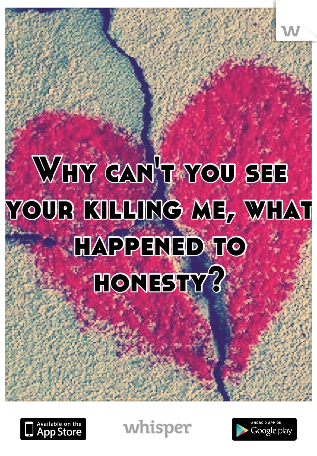 Why can't you see your killing me, what happened to honesty?