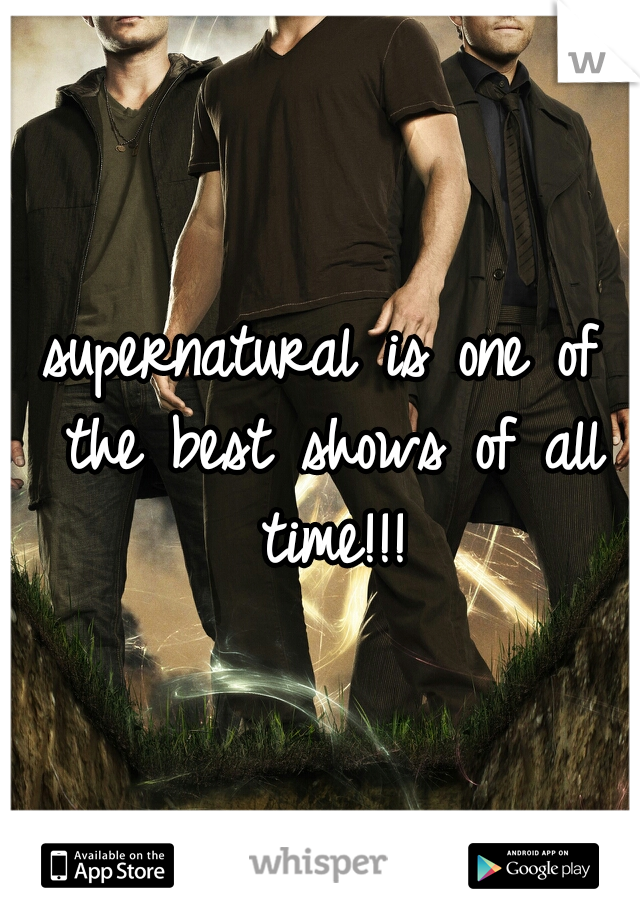 supernatural is one of the best shows of all time!!!