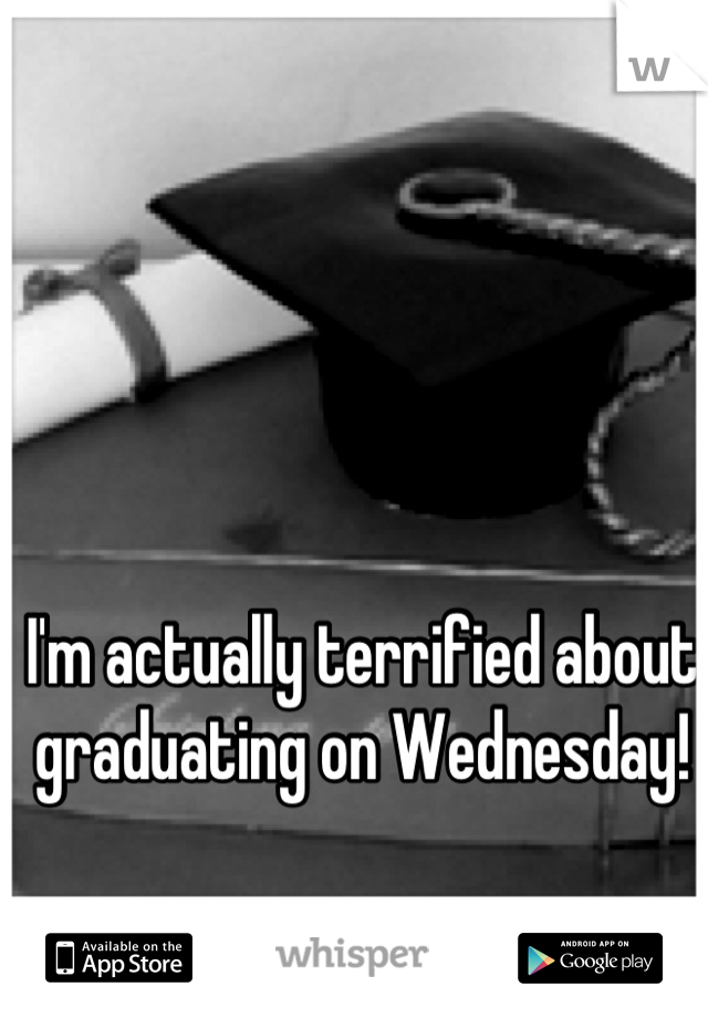 I'm actually terrified about graduating on Wednesday!