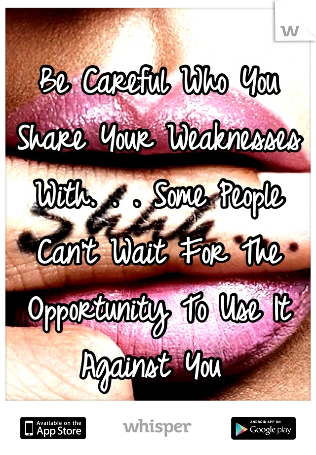 Be Careful Who You Share Your Weaknesses With. . . Some People Can't Wait For The Opportunity To Use It Against You