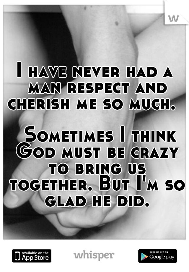 I have never had a man respect and cherish me so much.                                     Sometimes I think God must be crazy to bring us together. But I'm so glad he did.