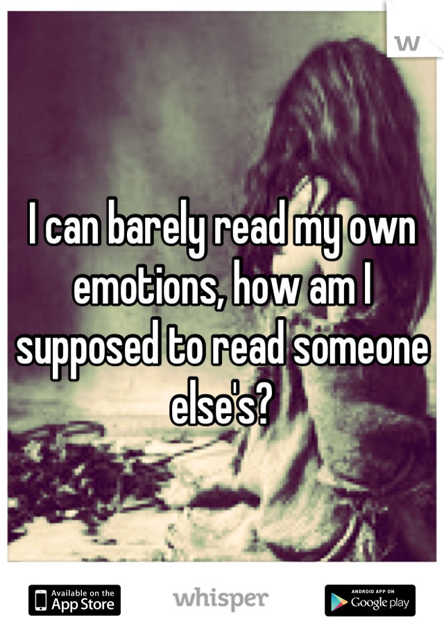 I can barely read my own emotions, how am I supposed to read someone else's?