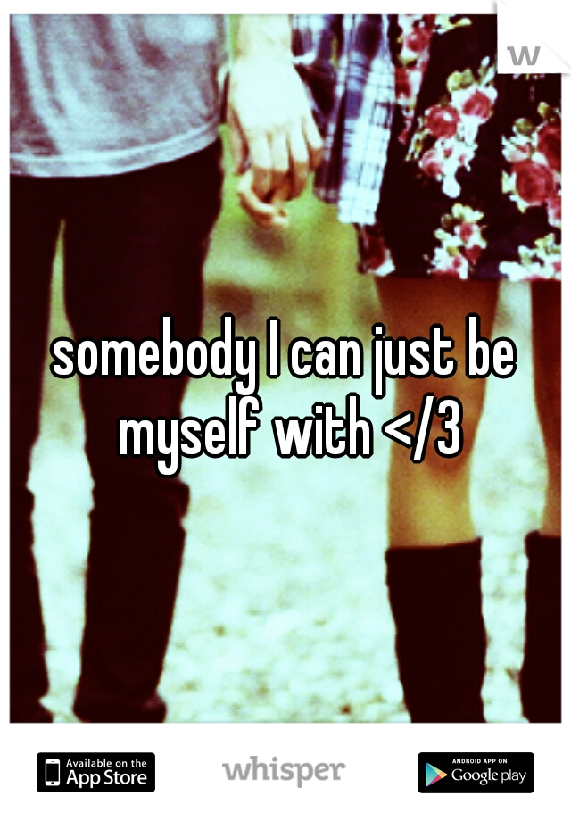 somebody I can just be myself with </3
