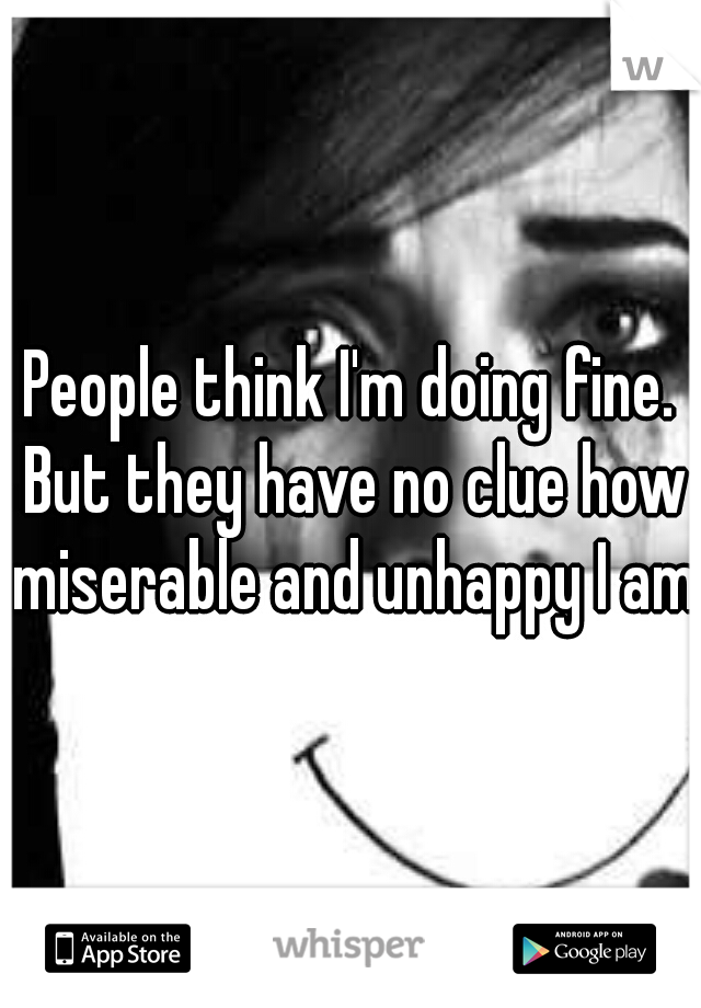 People think I'm doing fine. But they have no clue how miserable and unhappy I am.