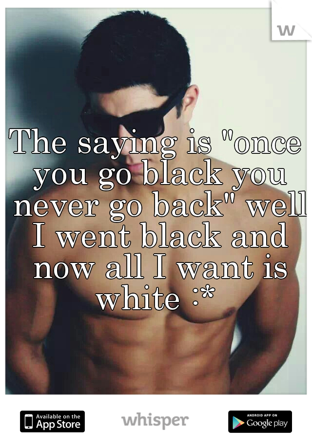 """The saying is """"once you go black you never go back"""" well I went black and now all I want is white :*"""