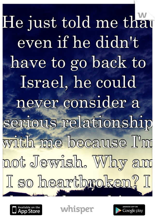 He just told me that even if he didn't have to go back to Israel, he could never consider a serious relationship with me because I'm not Jewish. Why am I so heartbroken? I barely know him.