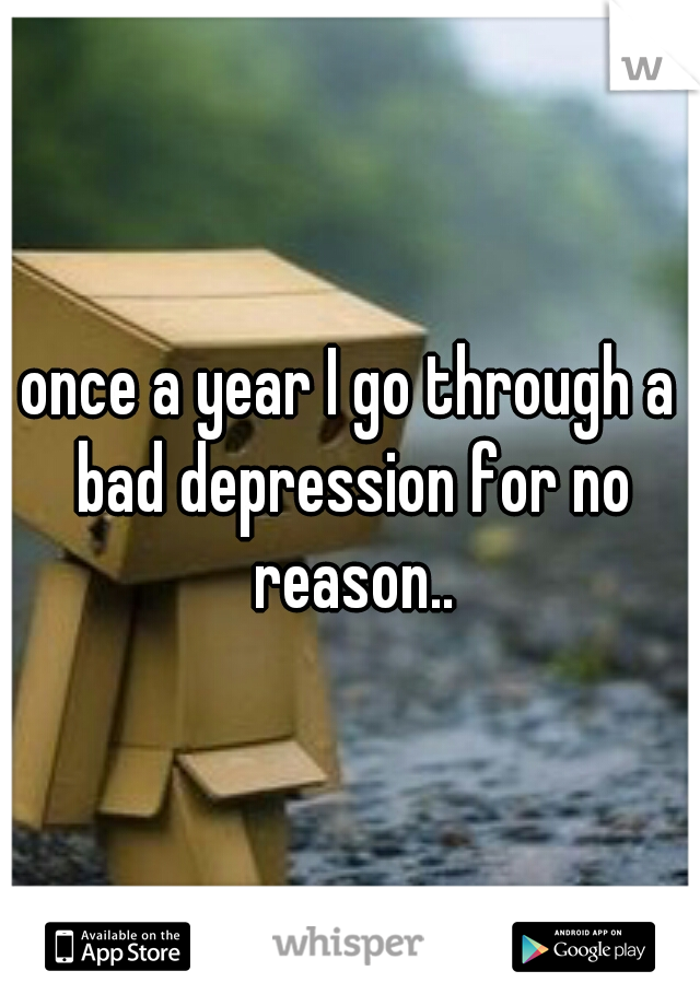 once a year I go through a bad depression for no reason..