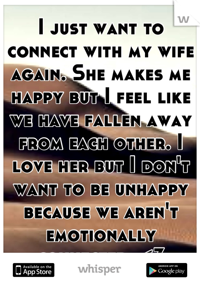 I just want to connect with my wife again. She makes me happy but I feel like we have fallen away from each other. I love her but I don't want to be unhappy because we aren't emotionally connected. <3