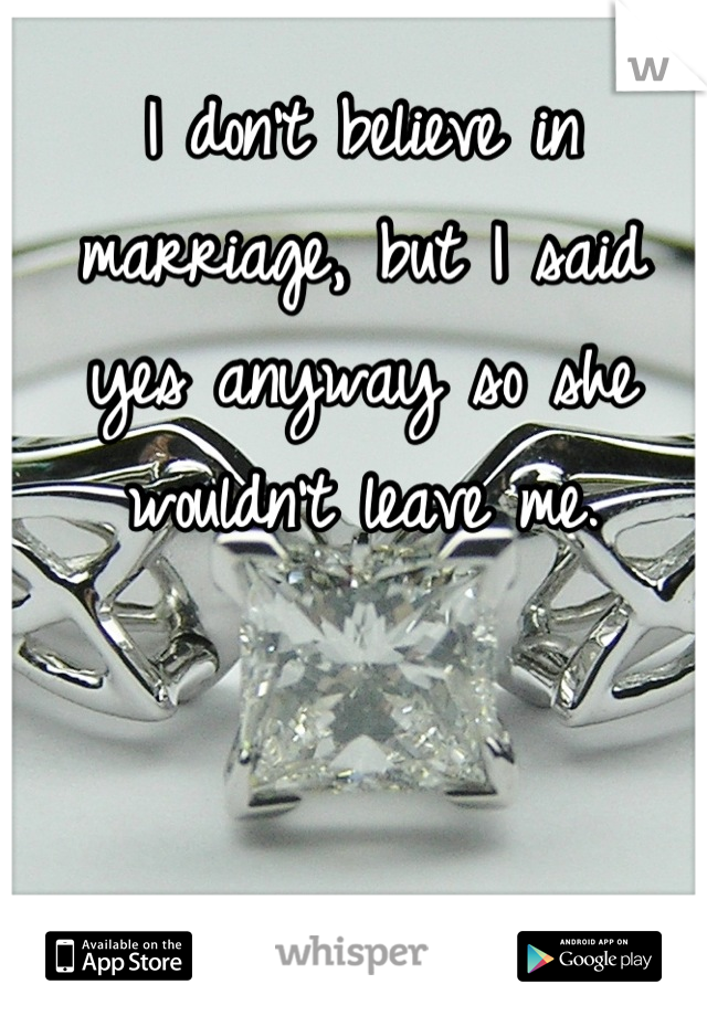 I don't believe in marriage, but I said yes anyway so she wouldn't leave me.